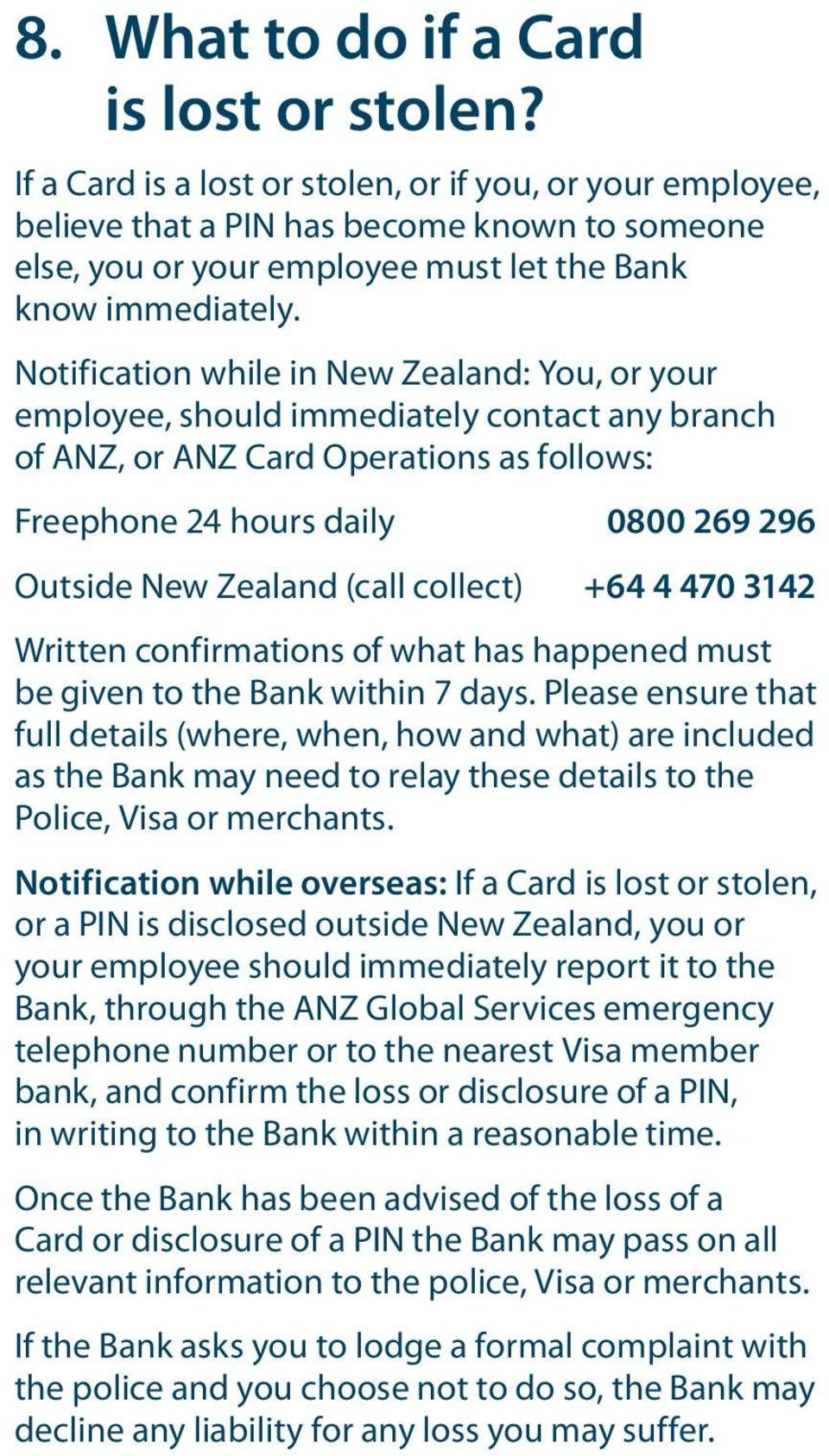 Notification while in New Zealand: You, or your employee, should immediately contact any branch of ANZ, or ANZ Card Operations as follows: Freephone 24 hours daily 0800 269 296 Outside New Zealand
