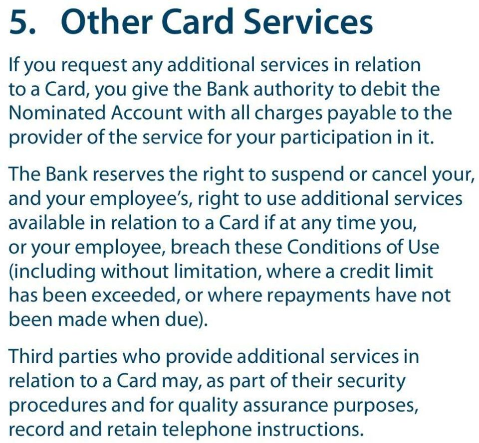 The Bank reserves the right to suspend or cancel your, and your employee s, right to use additional services available in relation to a Card if at any time you, or your employee, breach