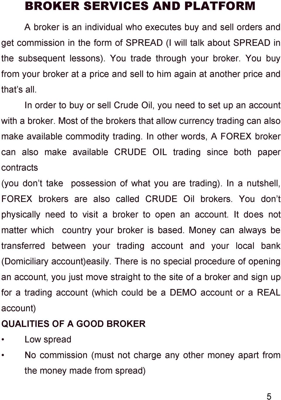 In order to buy or sell Crude Oil, you need to set up an account with a broker. Most of the brokers that allow currency trading can also make available commodity trading.