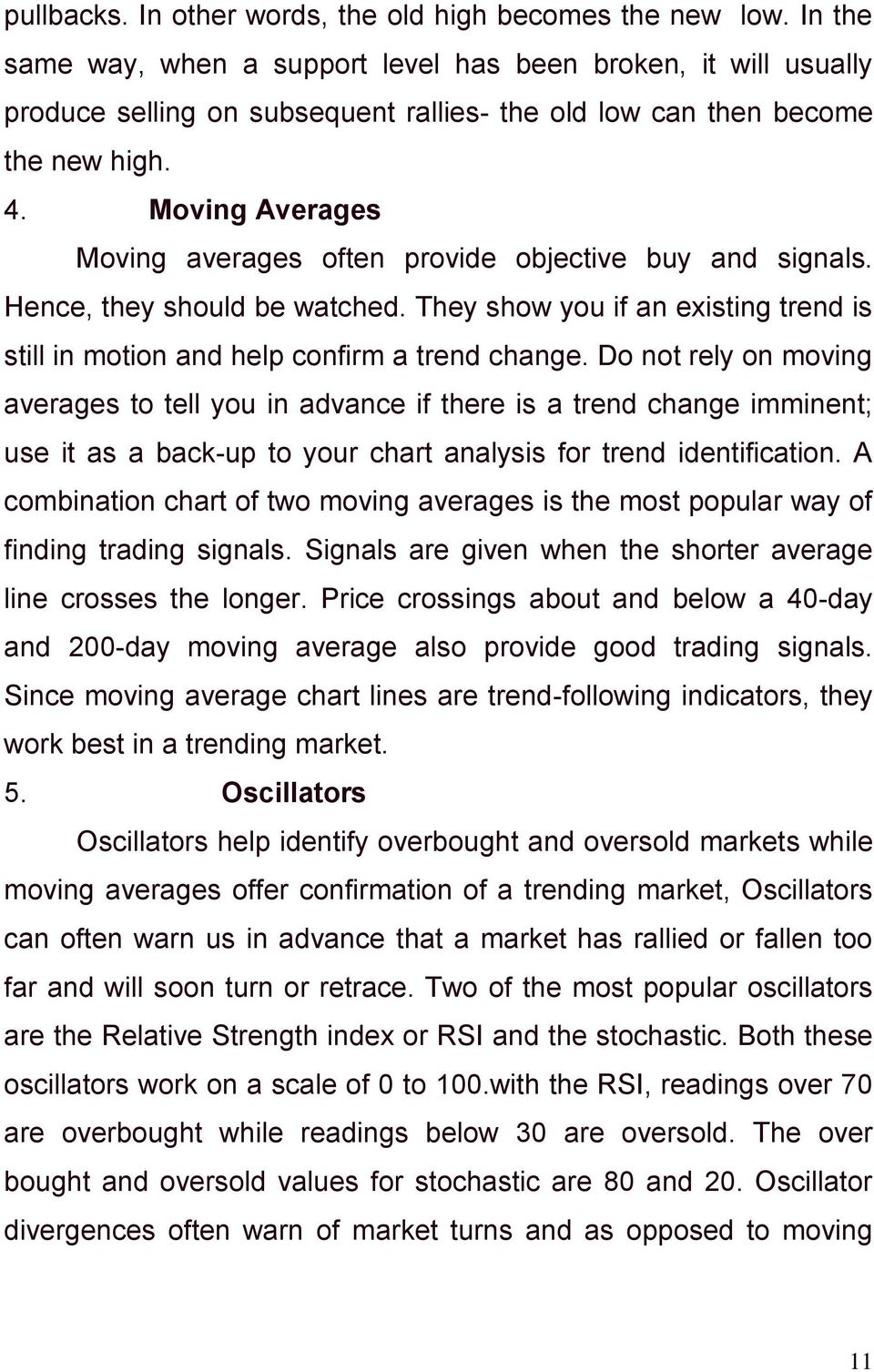 Moving Averages Moving averages often provide objective buy and signals. Hence, they should be watched. They show you if an existing trend is still in motion and help confirm a trend change.