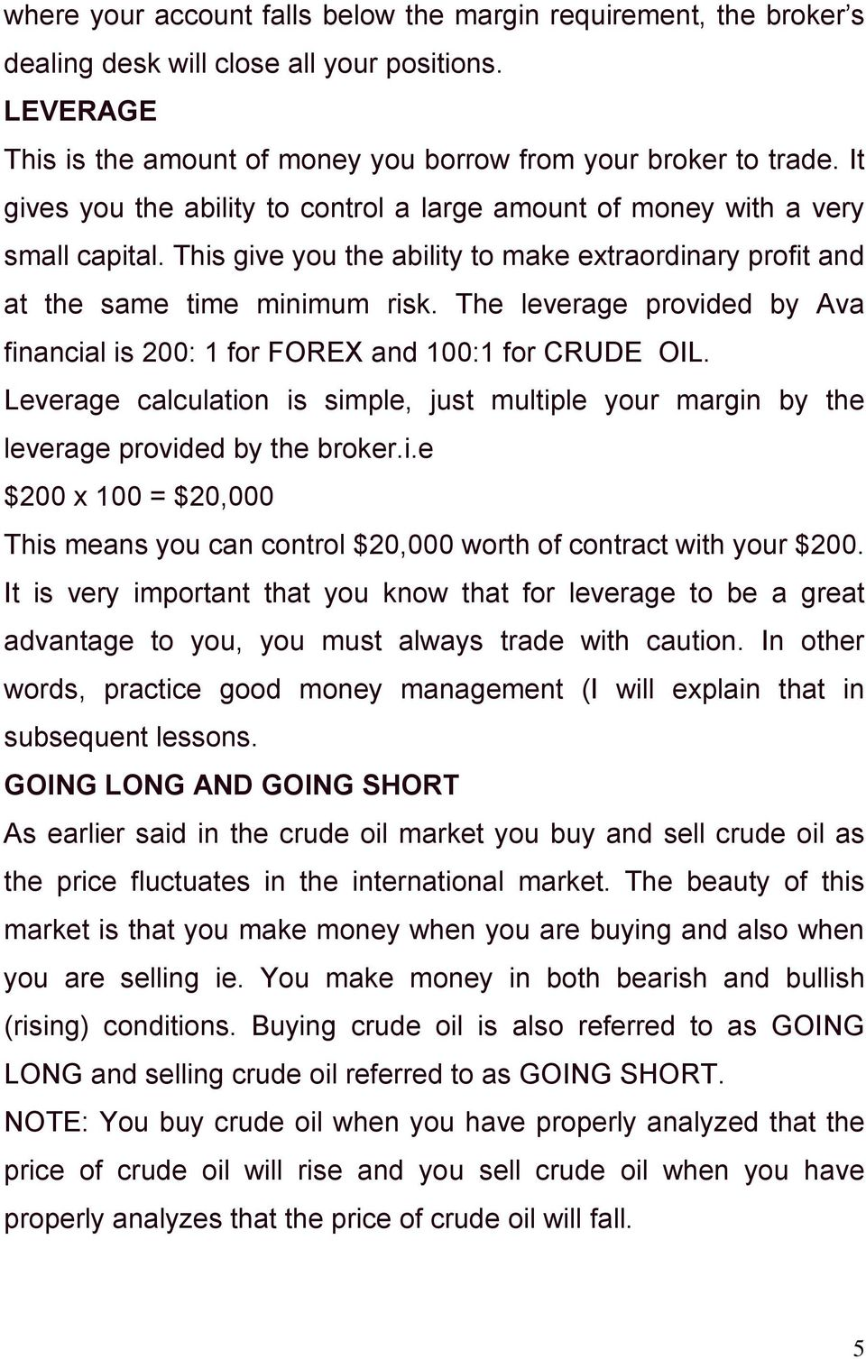 The leverage provided by Ava financial is 200: 1 for FOREX and 100:1 for CRUDE OIL. Leverage calculation is simple, just multiple your margin by the leverage provided by the broker.i.e $200 x 100 = $20,000 This means you can control $20,000 worth of contract with your $200.