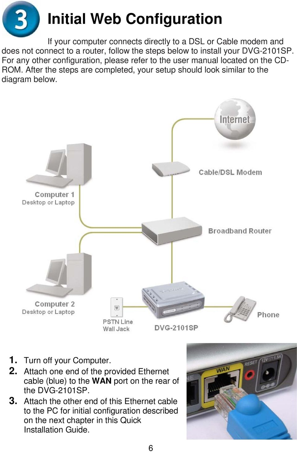 After the steps are completed, your setup should look similar to the diagram below. 1. Turn off your Computer. 2.