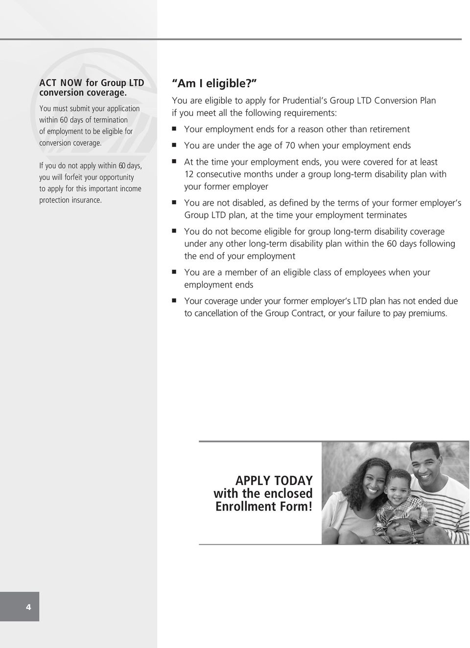 You are eligible to apply for Prudential s Group LTD Conversion Plan if you meet all the following requirements: n Your employment ends for a reason other than retirement n You are under the age of