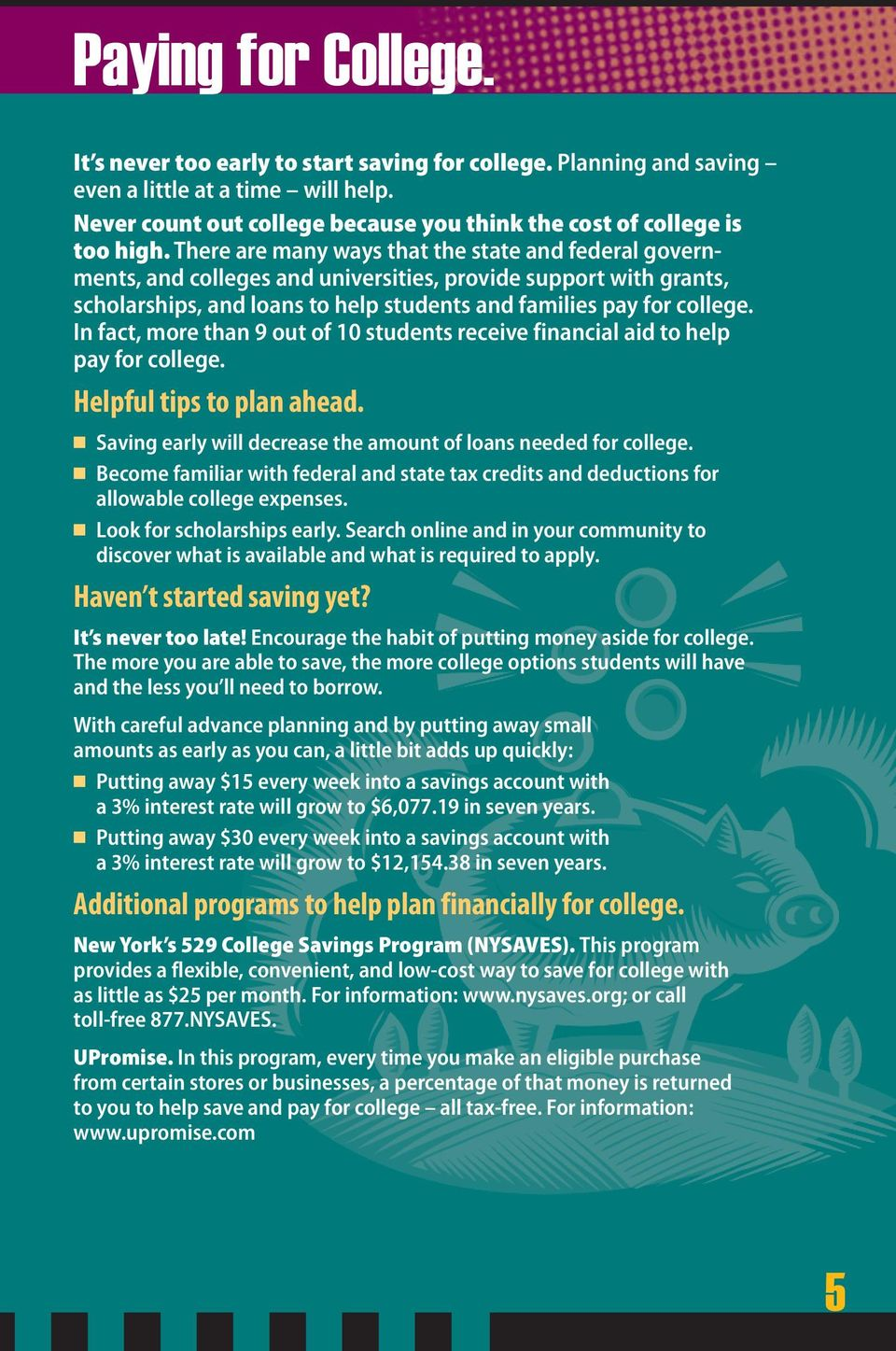 In fact, more than 9 out of 10 students receive financial aid to help pay for college. Helpful tips to plan ahead. Saving early will decrease the amount of loans needed for college.