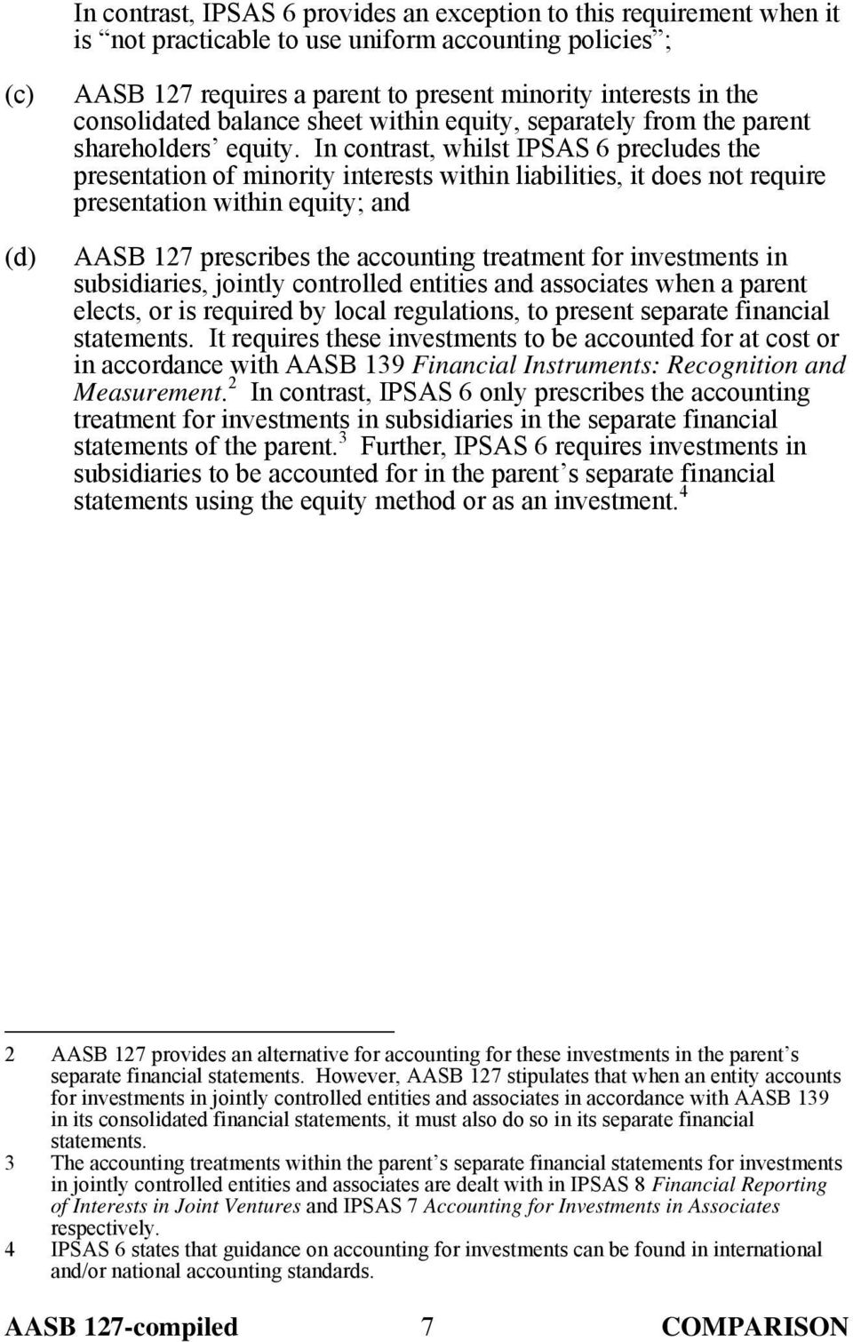 In contrast, whilst IPSAS 6 precludes the presentation of minority interests within liabilities, it does not require presentation within equity; and AASB 127 prescribes the accounting treatment for
