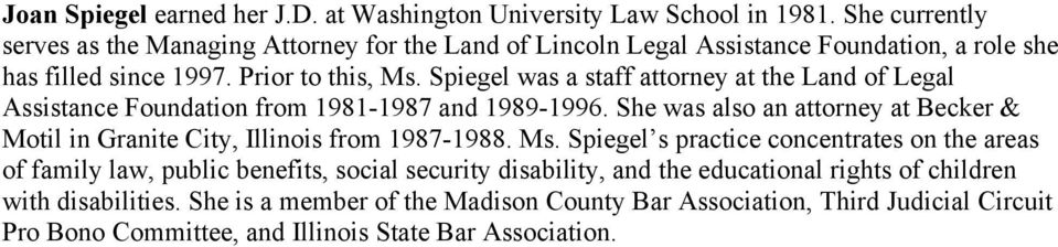Spiegel was a staff attorney at the Land of Legal Assistance Foundation from 1981-1987 and 1989-1996.