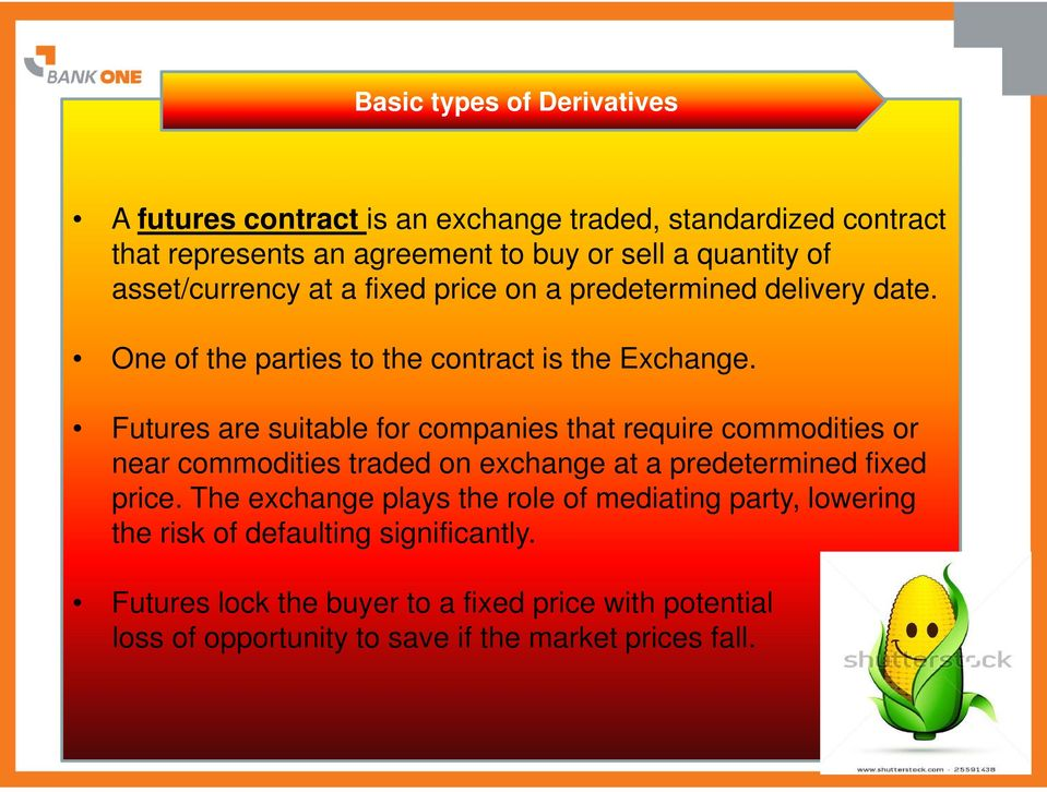 Futures are suitable for companies that require commodities or near commodities traded on exchange at a predetermined fixed price.