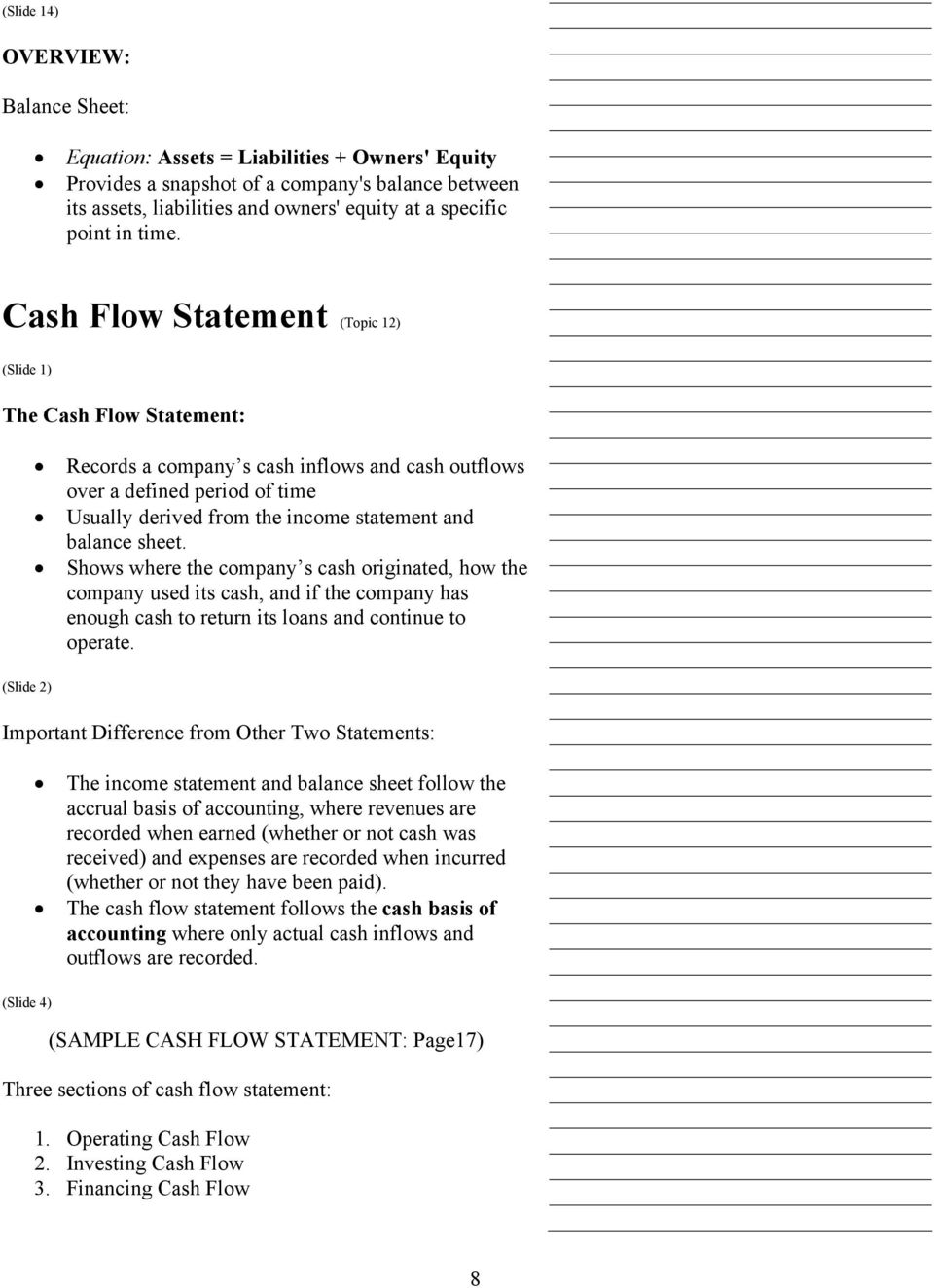 Cash Flow Statement (Topic 12) (Slide 1) The Cash Flow Statement: Records a company s cash inflows and cash outflows over a defined period of time Usually derived from the income statement and