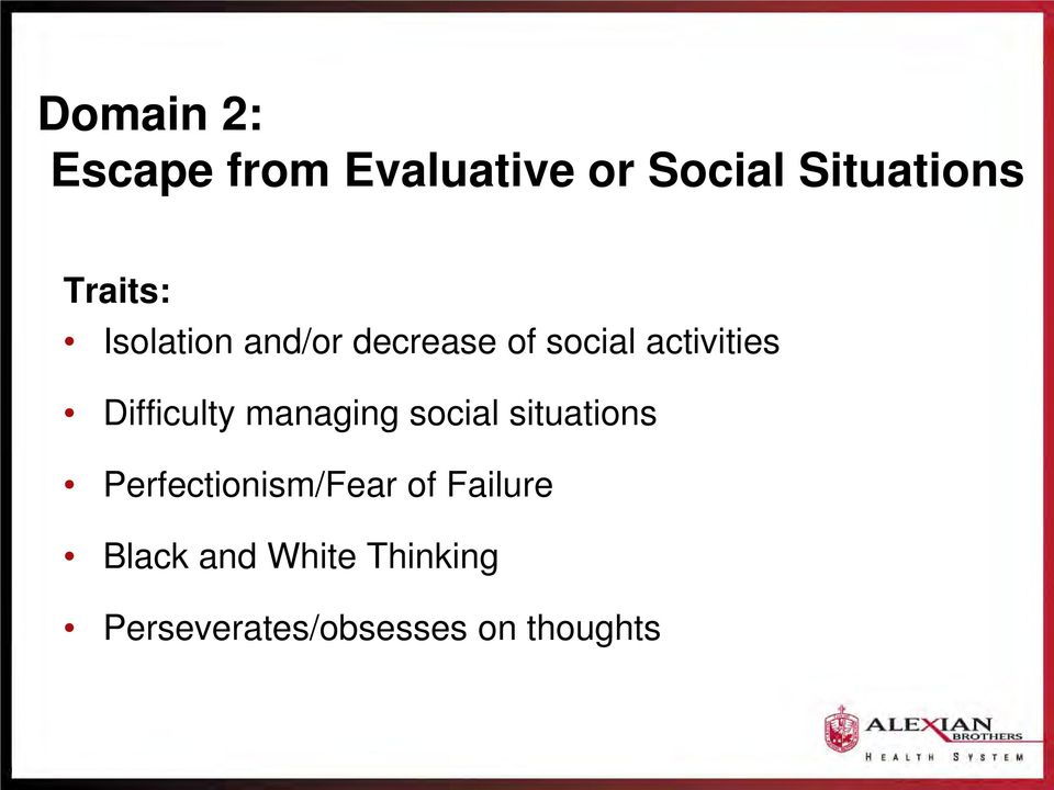 Difficulty managing social situations Perfectionism/Fear