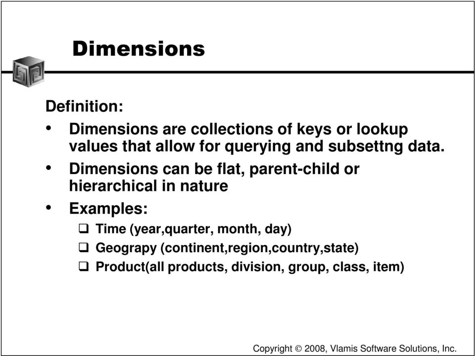 Dimensions can be flat, parent-child or hierarchical in nature Examples: Time