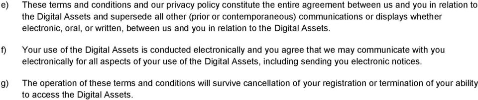 f) Your use of the Digital Assets is conducted electronically and you agree that we may communicate with you electronically for all aspects of your use of the Digital