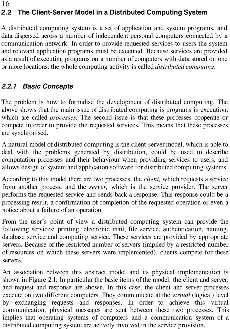 Because services are provided as a result of executing programs on a number of computers with data stored on one or more locations, the whole computing activity is called distributed computing. 2.