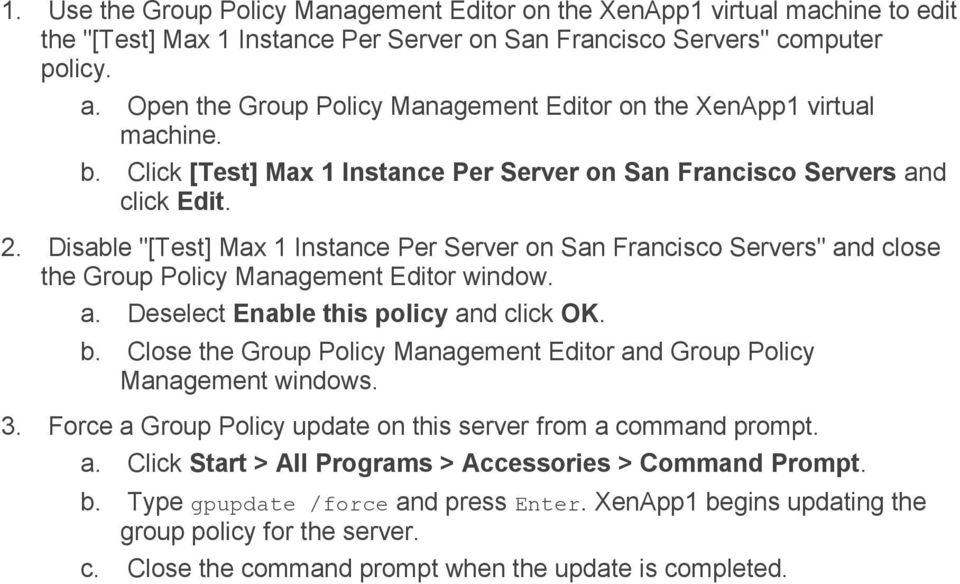 "Disable ""[Test] Max 1 Instance Per Server on San Francisco Servers"" and close the Group Policy Management Editor window. a. Deselect Enable this policy and click OK. b."