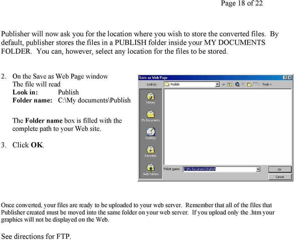 On the Save as Web Page window The file will read Look in: Publish Folder name: C:\My documents\publish The Folder name box is filled with the complete path to your Web site. 3.