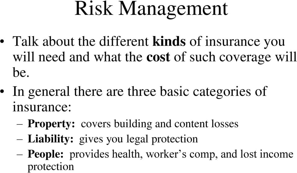 In general there are three basic categories of insurance: Property: covers