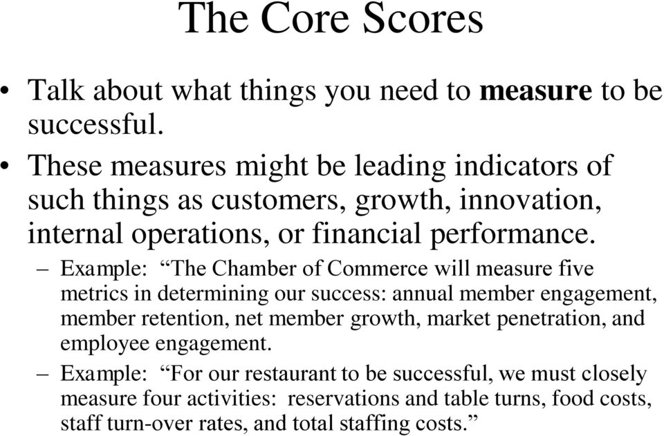 Example: The Chamber of Commerce will measure five metrics in determining our success: annual member engagement, member retention, net member
