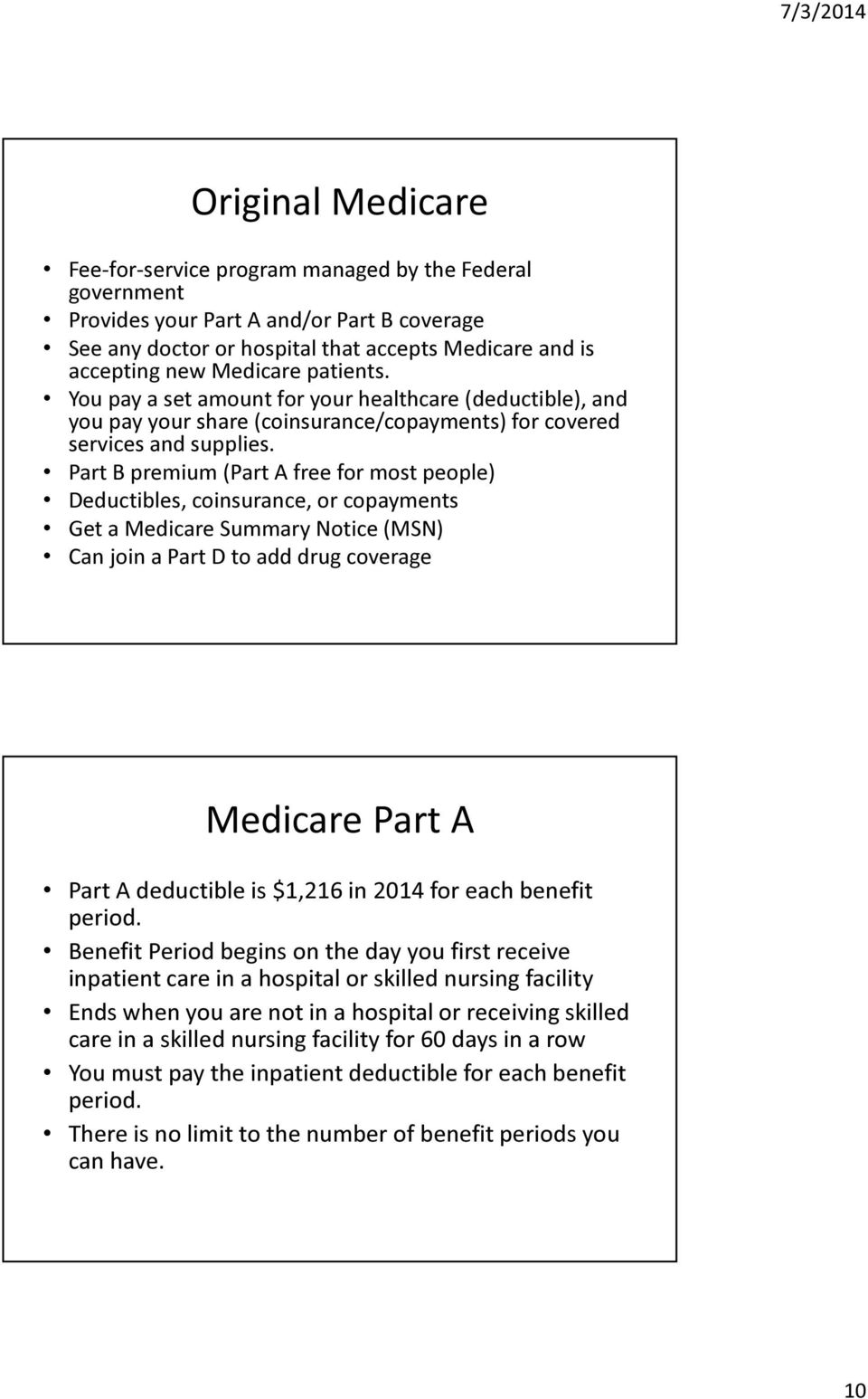 Part B premium (Part A free for most people) Deductibles, coinsurance, or copayments Get a Medicare Summary Notice (MSN) Can join a Part D to add drug coverage Medicare Part A Part A deductible is