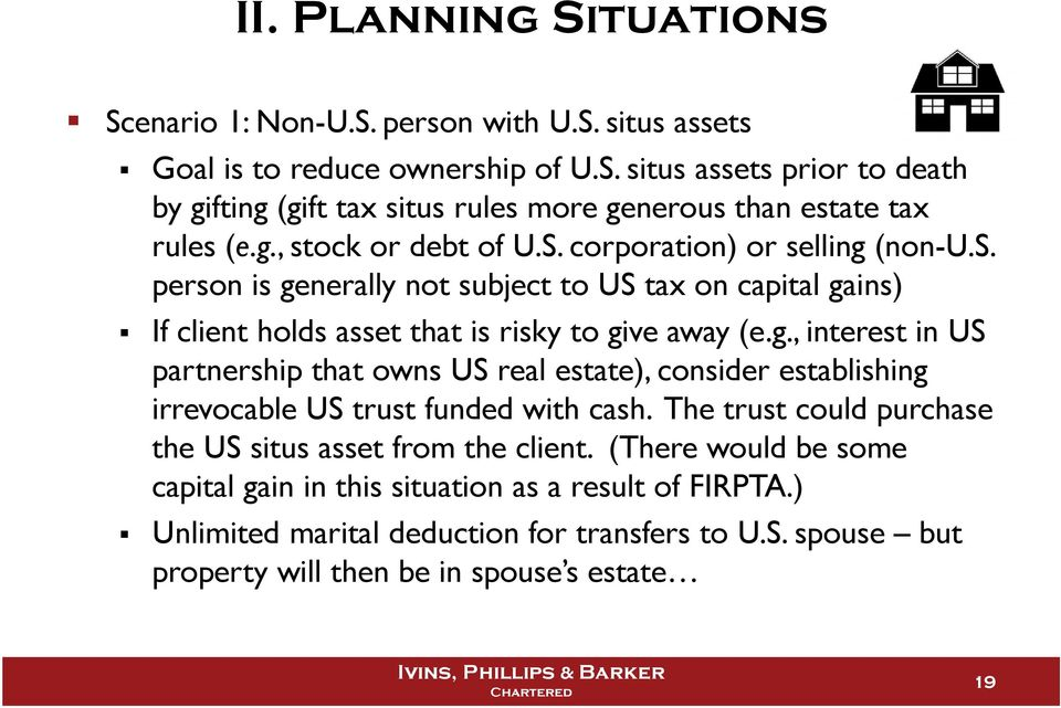 The trust could purchase the US situs asset from the client. (There would be some capital gain in this situation as a result of FIRPTA.) Unlimited marital deduction for transfers to U.S. spouse but property will then be in spouse s estate 19