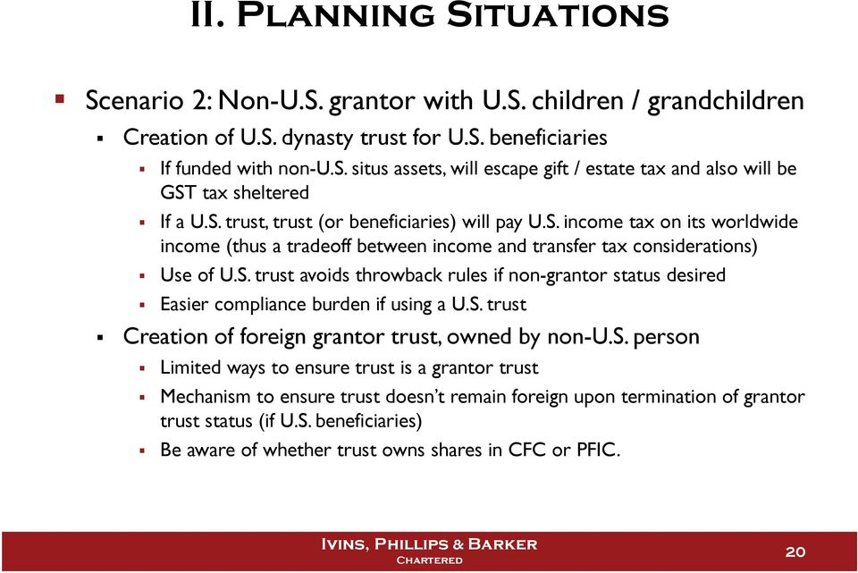 S. trust Creation of foreign grantor trust, owned by non-u.s. person Limited ways to ensure trust is a grantor trust Mechanism to ensure trust doesn t remain foreign upon termination of grantor trust status (if U.