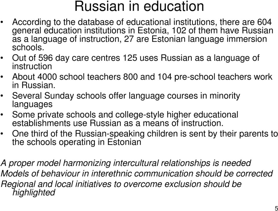 Several Sunday schools offer language courses in minority languages Some private schools and college-style higher educational establishments use Russian as a means of instruction.