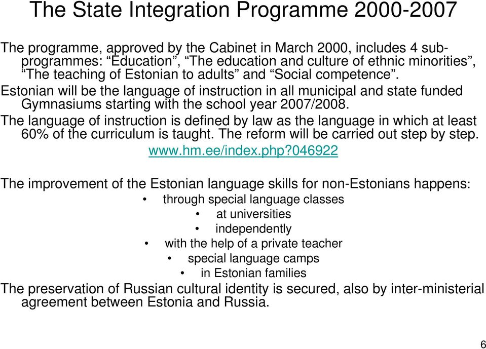The language of instruction is defined by law as the language in which at least 60% of the curriculum is taught. The reform will be carried out step by step. www.hm.ee/index.php?