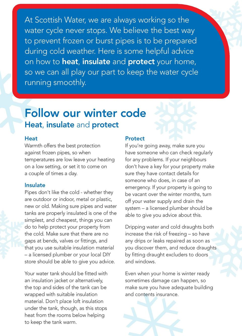Follow our winter code Heat, insulate and protect Heat Warmth offers the best protection against frozen pipes, so when temperatures are low leave your heating on a low setting, or set it to come on a
