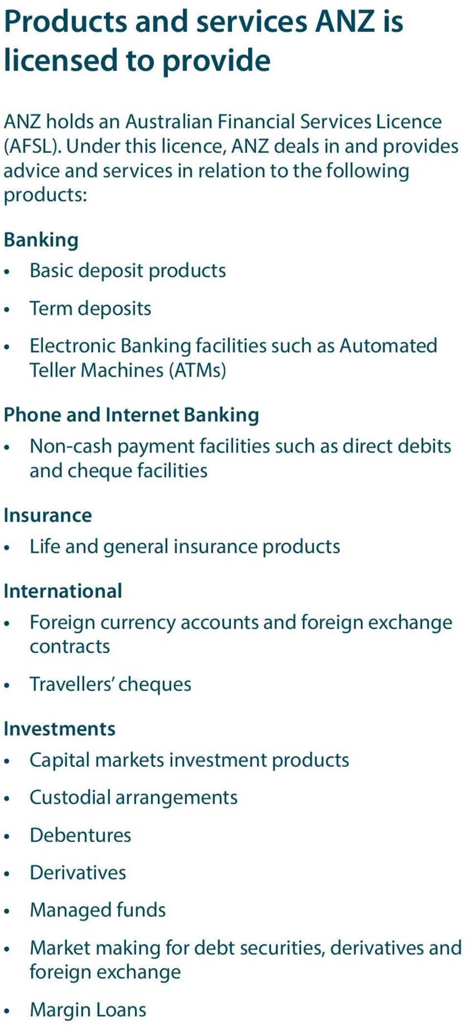 Automated Teller Machines (ATMs) Phone and Internet Banking Non-cash payment facilities such as direct debits and cheque facilities Insurance Life and general insurance products