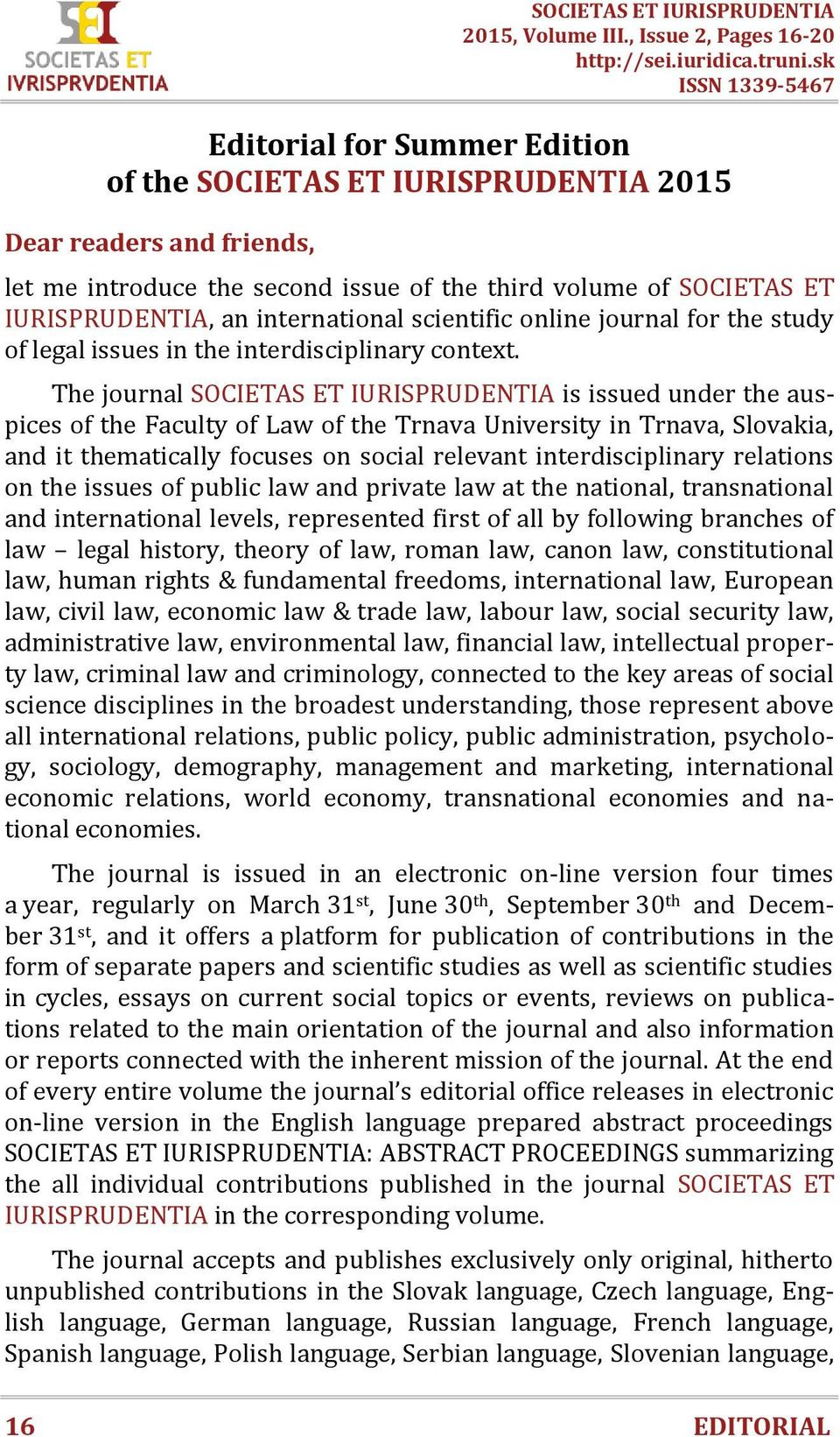 The journal SOCIETAS ET IURISPRUDENTIA is issued under the auspices of the Faculty of Law of the Trnava University in Trnava, Slovakia, and it thematically focuses on social relevant