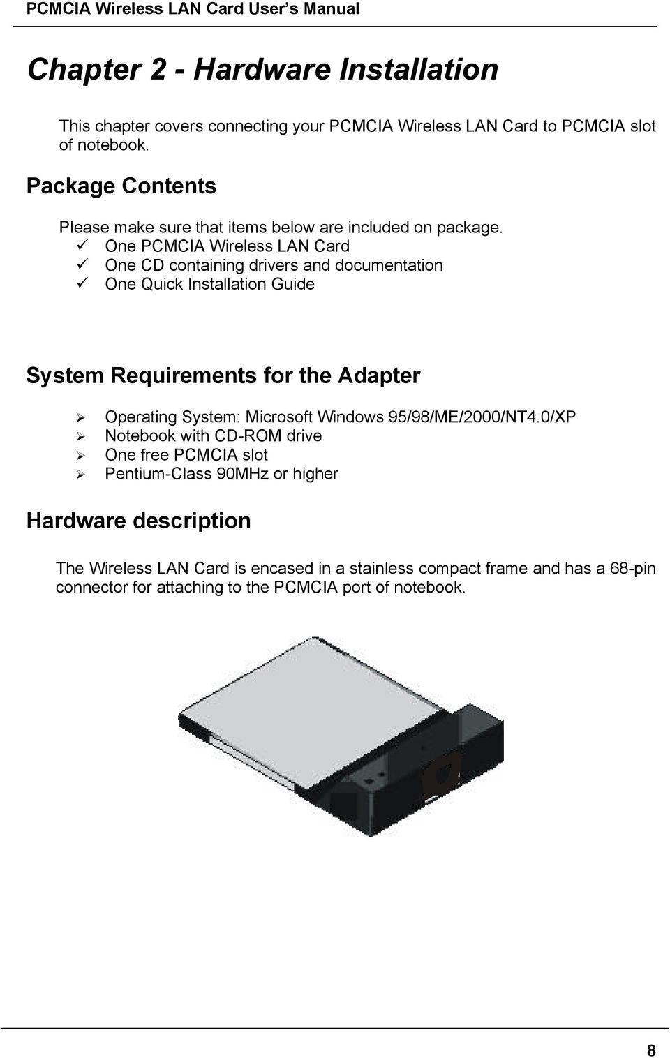 One PCMCIA Wireless LAN Card One CD containing drivers and documentation One Quick Installation Guide System Requirements for the Adapter Operating System: