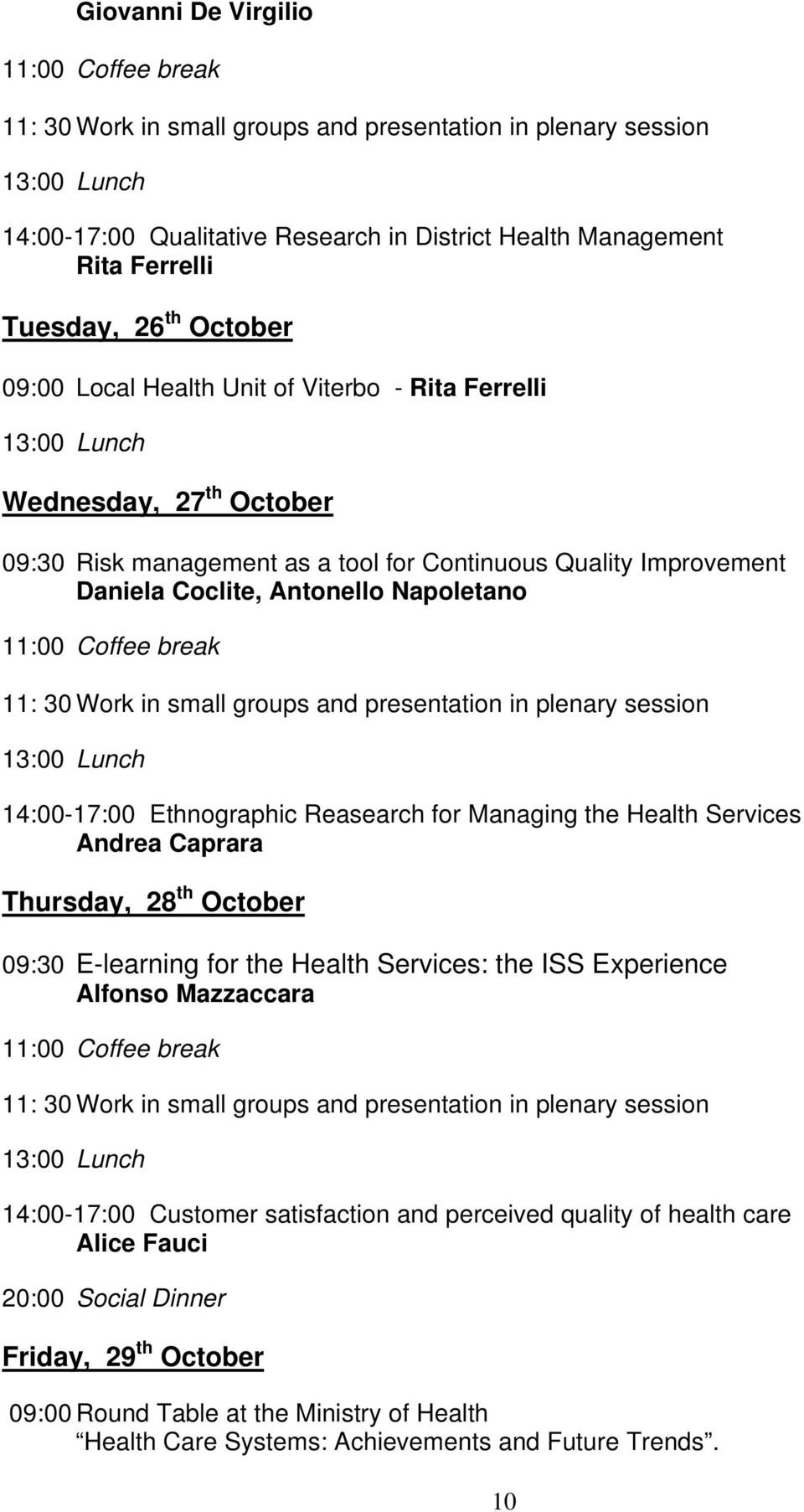 Continuous Quality Improvement Daniela Coclite, Antonello Napoletano 11:00 Coffee break 11: 30 Work in small groups and presentation in plenary session 13:00 Lunch 14:00-17:00 Ethnographic Reasearch