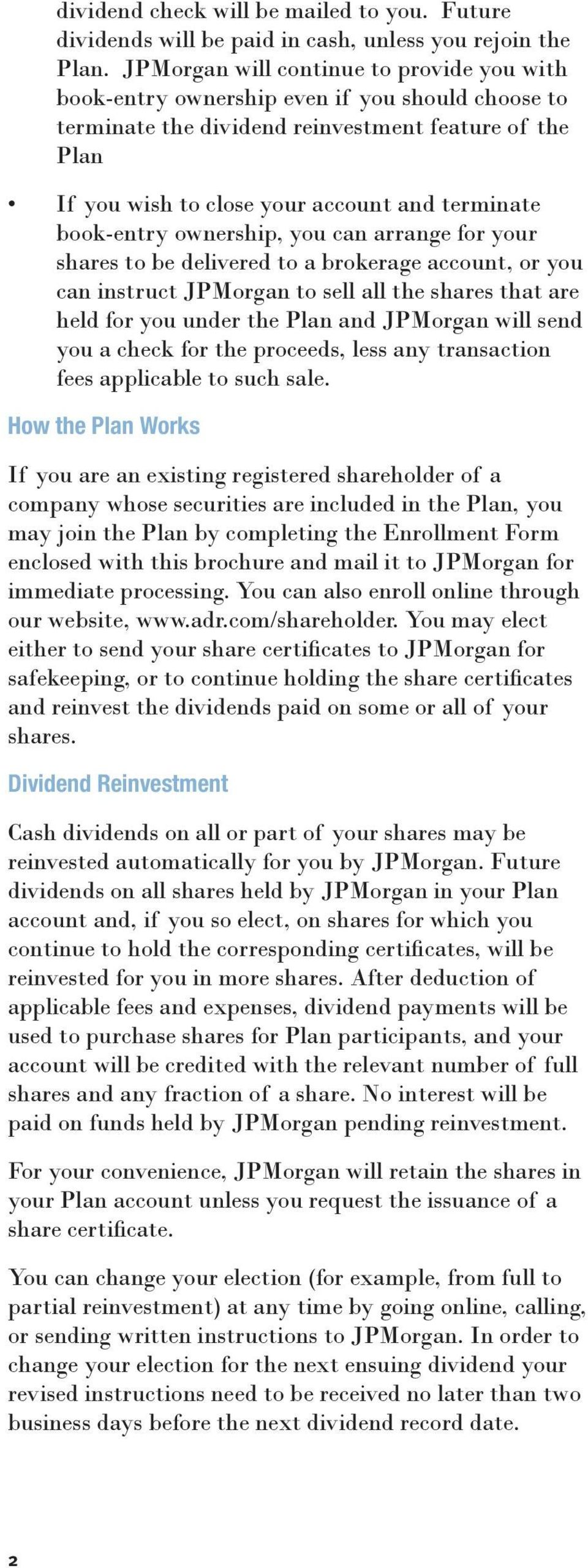 book-entry ownership, you can arrange for your shares to be delivered to a brokerage account, or you can instruct JPMorgan to sell all the shares that are held for you under the Plan and JPMorgan