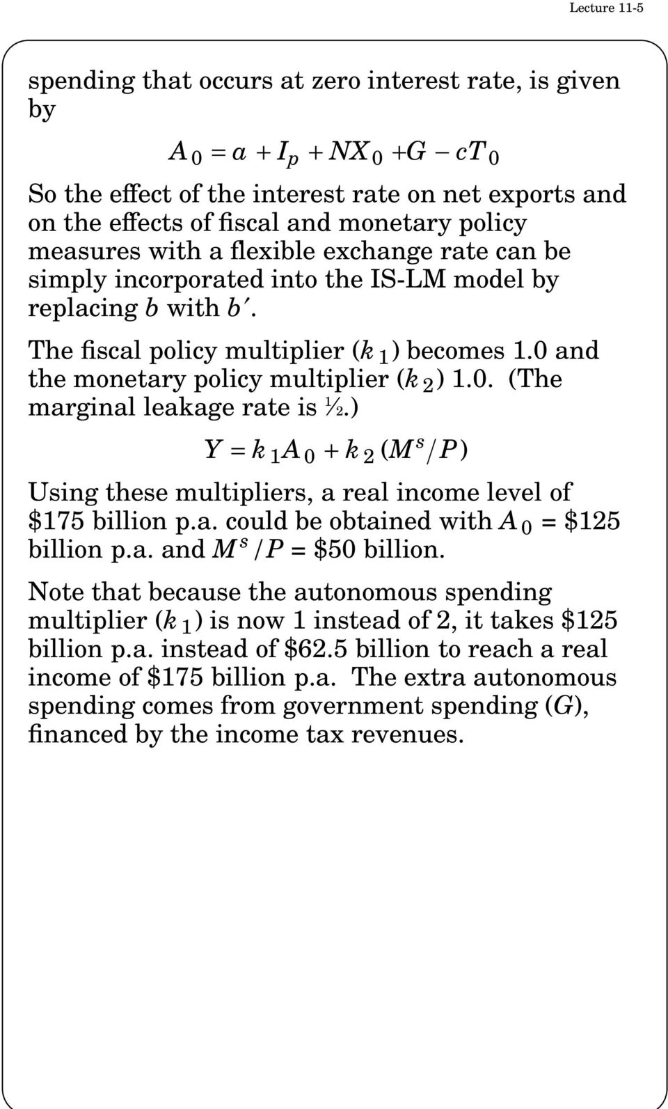 0 and the monetary policy multiplier (k 2 ) 1.0. (The 1 marginal leakage rate is 2.) Y = k 1 A 0 + k 2 (M s P) Using these multipliers, a real income level of $175 billion p.a. could be obtained with A 0 = $125 billion p.