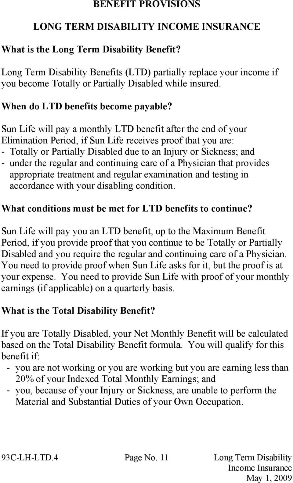Sun Life will pay a monthly LTD benefit after the end of your Elimination Period, if Sun Life receives proof that you are: - Totally or Partially Disabled due to an Injury or Sickness; and - under