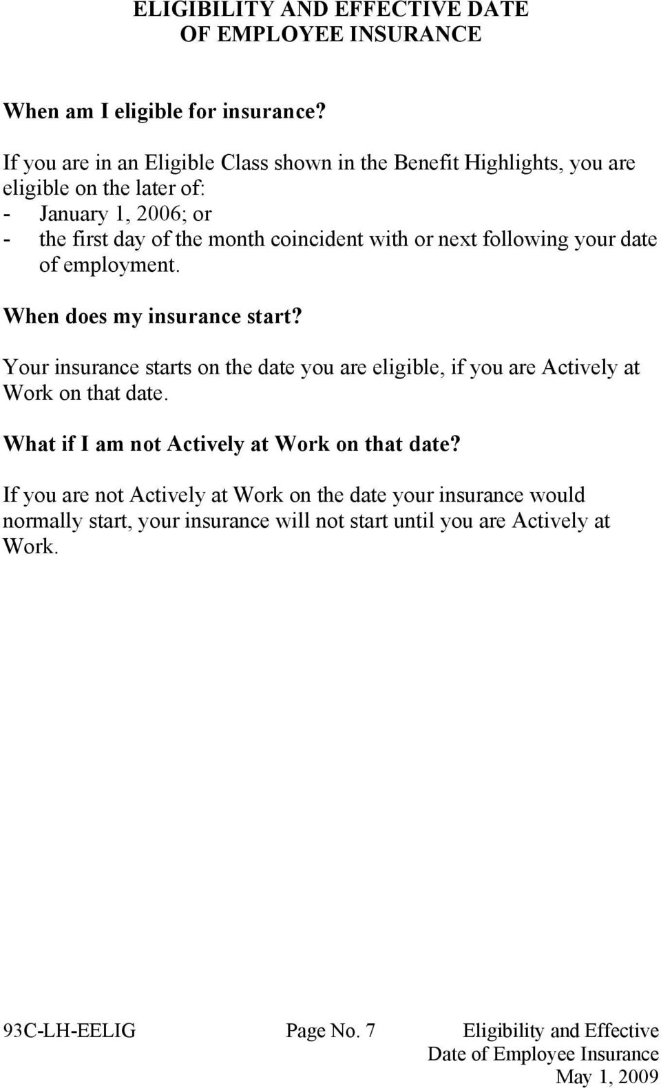 next following your date of employment. When does my insurance start? Your insurance starts on the date you are eligible, if you are Actively at Work on that date.