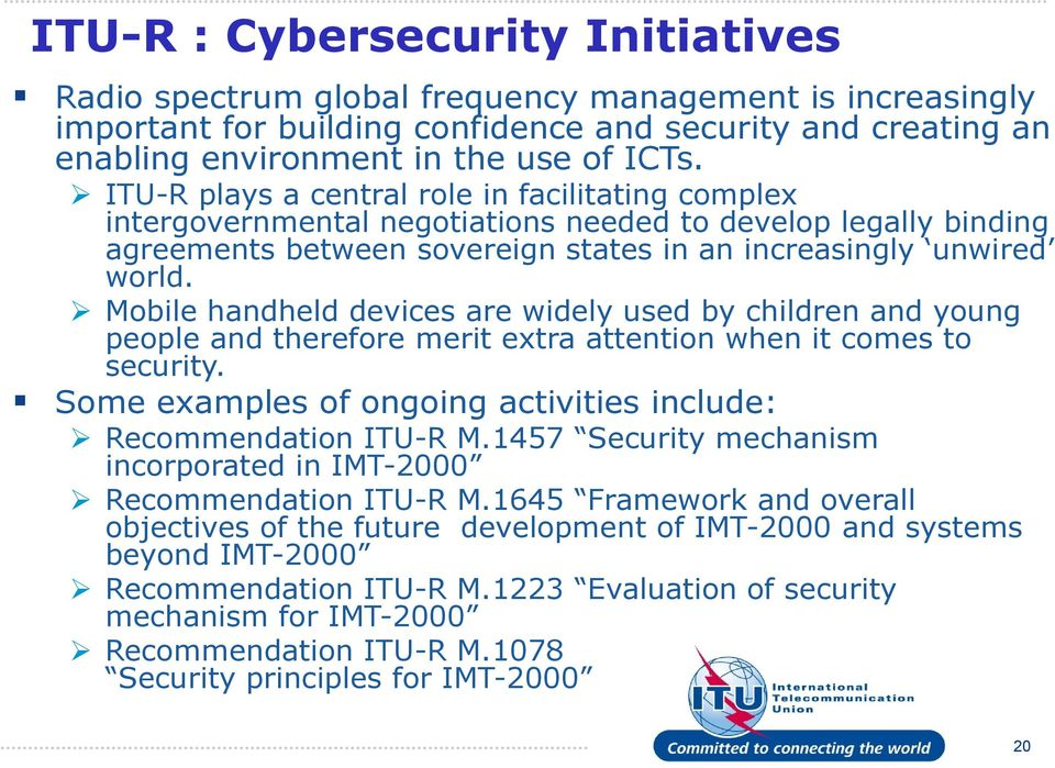 Mobile handheld devices are widely used by children and young people and therefore merit extra attention when it comes to security. Some examples of ongoing activities include: Recommendation ITU-R M.