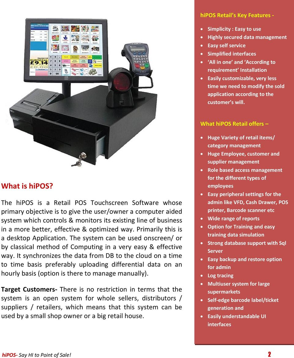 The hipos is a Retail POS Touchscreen Software whose primary objective is to give the user/owner a computer aided system which controls & monitors its existing line of business in a more better,