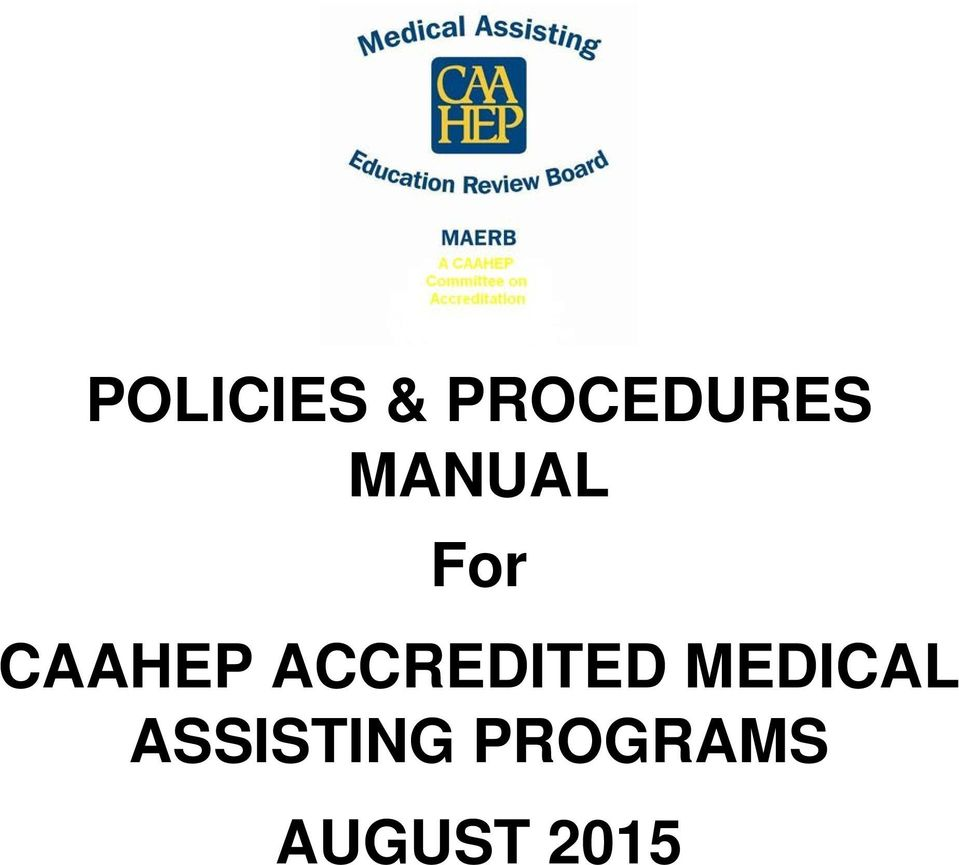 1 POLICIES & PROCEDURES MANUAL For CAAHEP ACCREDITED MEDICAL ASSISTING  PROGRAMS AUGUST 2015. ACCREDITED MEDICAL