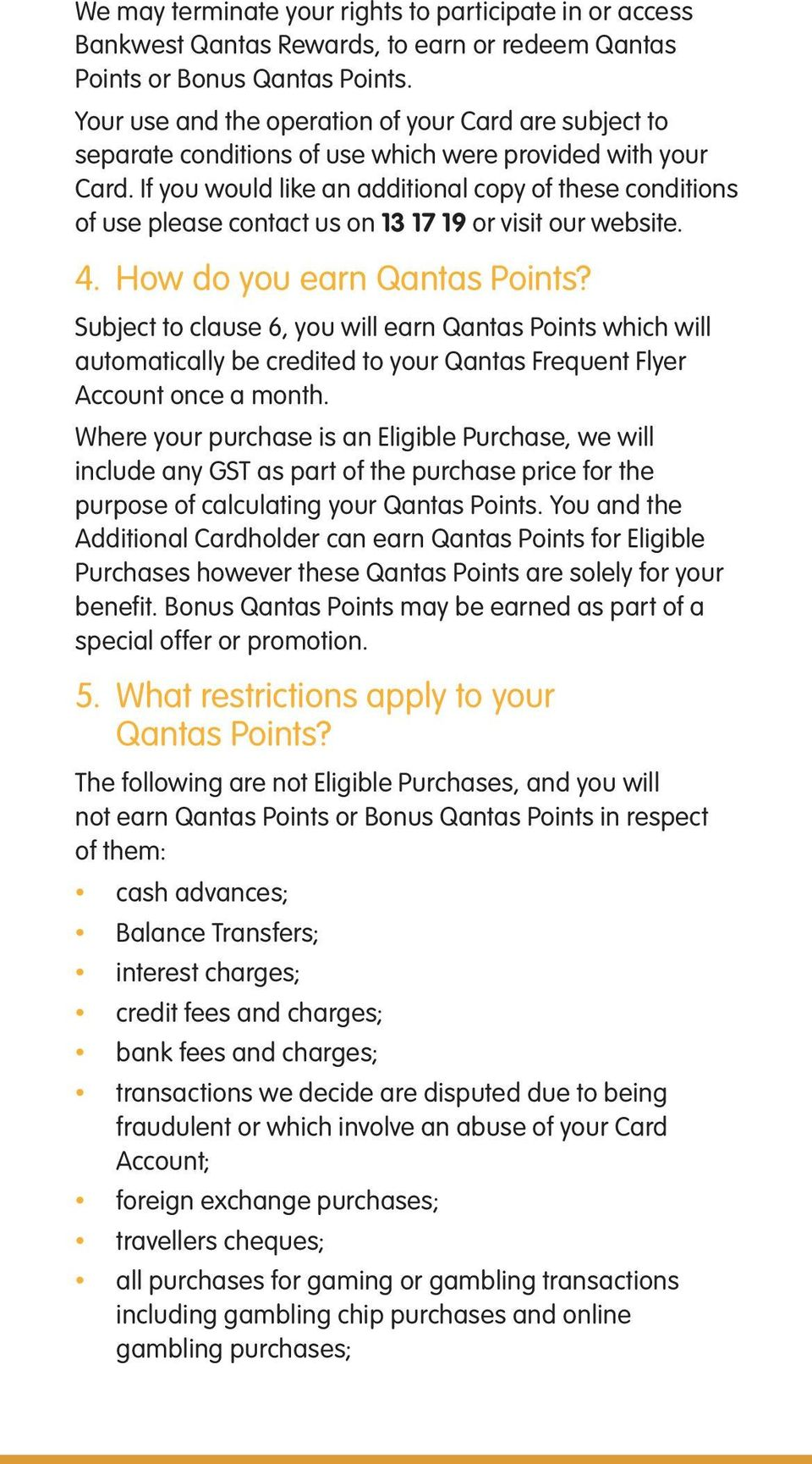 If you would like an additional copy of these conditions of use please contact us on 13 17 19 or visit our website. 4. How do you earn Qantas Points?