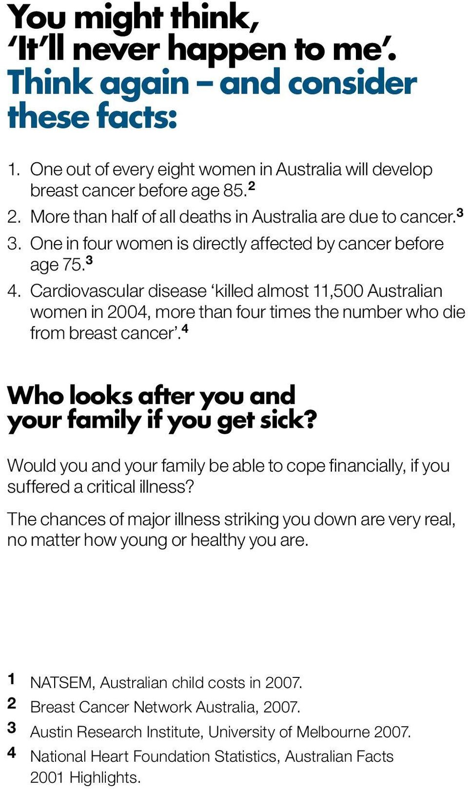 Cardiovascular disease killed almost 11,500 Australian women in 2004, more than four times the number who die from breast cancer. 4 Who looks after you and your family if you get sick?