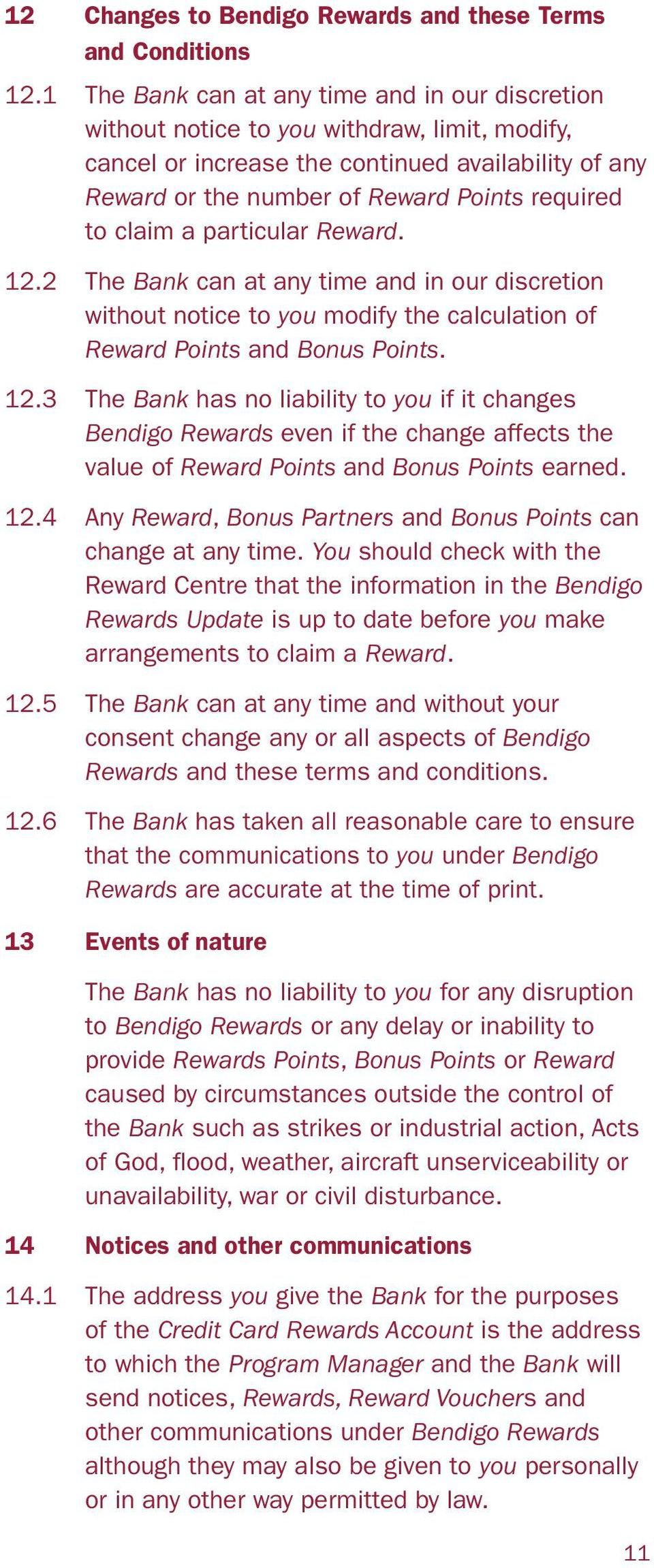 claim a particular Reward. 12.2 The Bank can at any time and in our discretion without notice to you modify the calculation of Reward Points and Bonus Points. 12.3 The Bank has no liability to you if it changes Bendigo Rewards even if the change affects the value of Reward Points and Bonus Points earned.