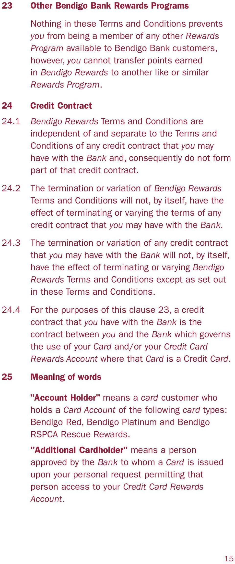 1 Bendigo Rewards Terms and Conditions are independent of and separate to the Terms and Conditions of any credit contract that you may have with the Bank and, consequently do not form part of that