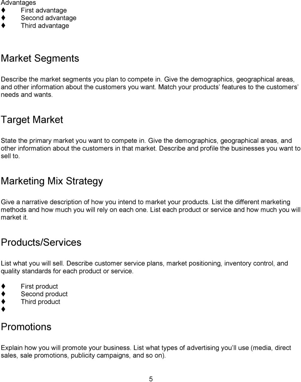 Target Market State the primary market you want to compete in. Give the demographics, geographical areas, and other information about the customers in that market.