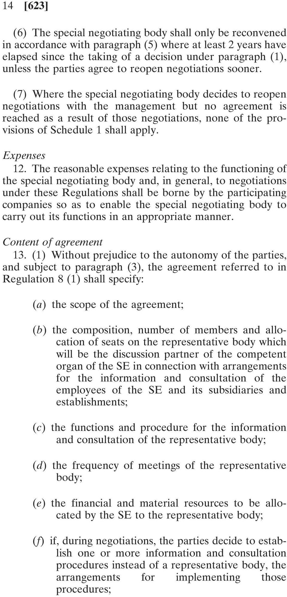 (7) Where the special negotiating body decides to reopen negotiations with the management but no agreement is reached as a result of those negotiations, none of the provisions of Schedule 1 shall