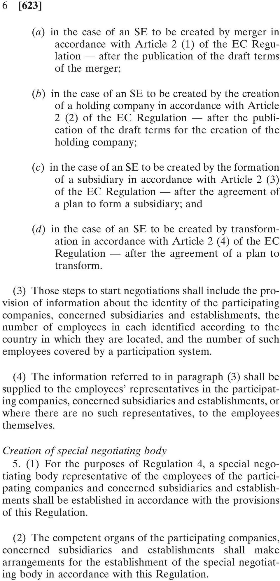 an SE to be created by the formation of a subsidiary in accordance with Article 2 (3) of the EC Regulation after the agreement of a plan to form a subsidiary; and (d) in the case of an SE to be