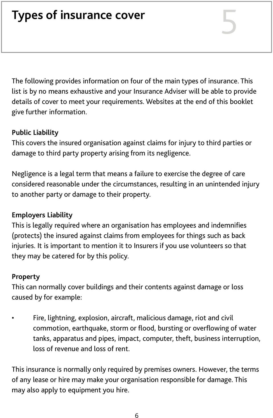 Public Liability This covers the insured organisation against claims for injury to third parties or damage to third party property arising from its negligence.