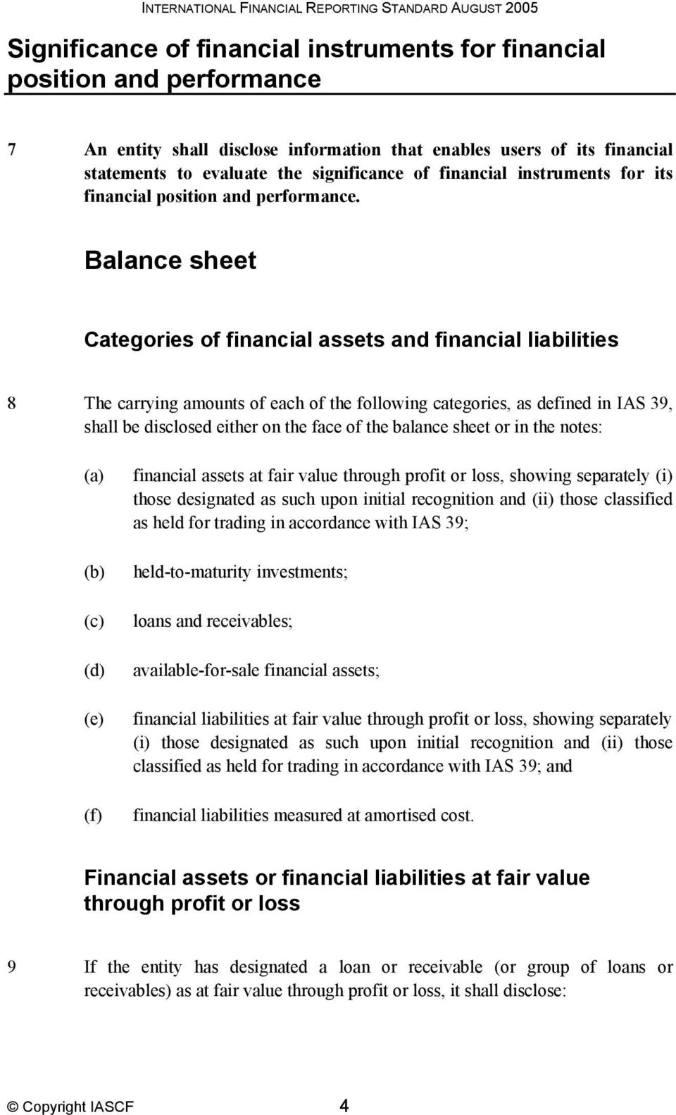 Balance sheet Categories of financial assets and financial liabilities 8 The carrying amounts of each of the following categories, as defined in IAS 39, shall be disclosed either on the face of the