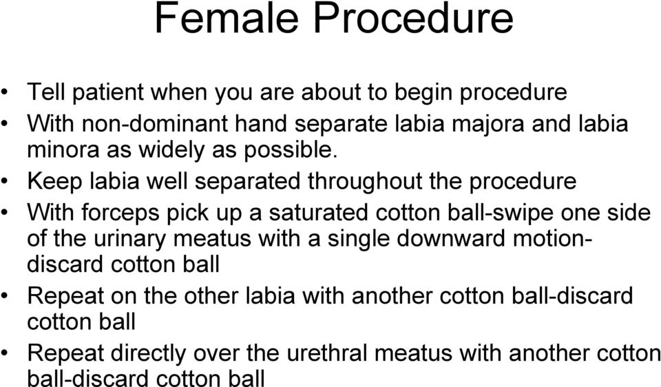 Keep labia well separated throughout the procedure With forceps pick up a saturated cotton ball-swipe one side of the