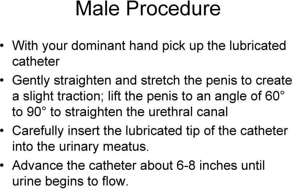 90 to straighten the urethral canal Carefully insert the lubricated tip of the catheter