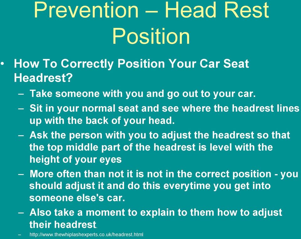 Ask the person with you to adjust the headrest so that the top middle part of the headrest is level with the height of your eyes More often than
