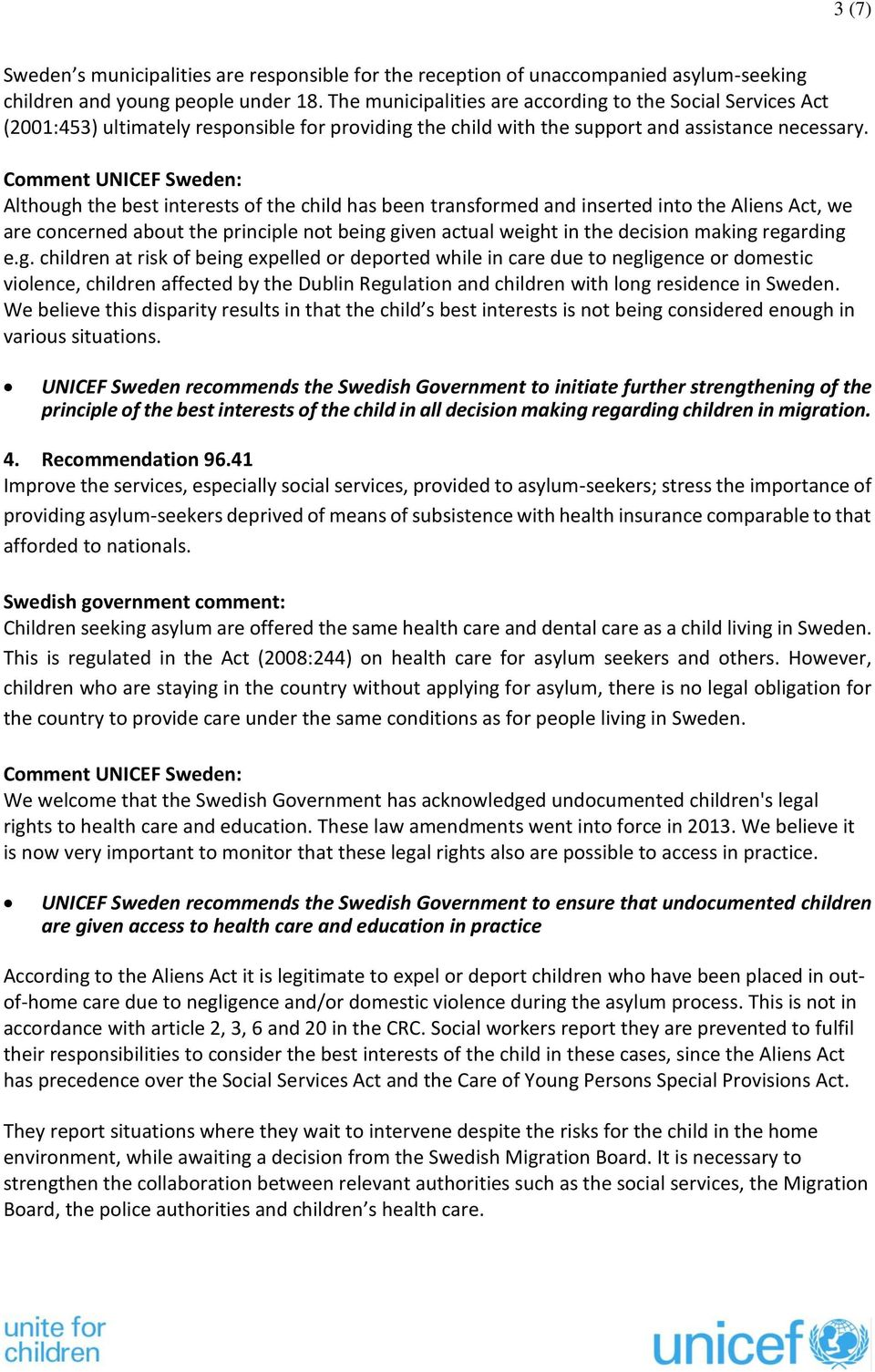 Although the best interests of the child has been transformed and inserted into the Aliens Act, we are concerned about the principle not being given actual weight in the decision making regarding e.g. children at risk of being expelled or deported while in care due to negligence or domestic violence, children affected by the Dublin Regulation and children with long residence in Sweden.